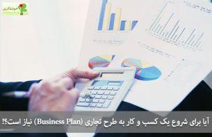 آیا برای شروع یک کسب و کار به طرح تجاری (Business Plan) نیاز است؟!